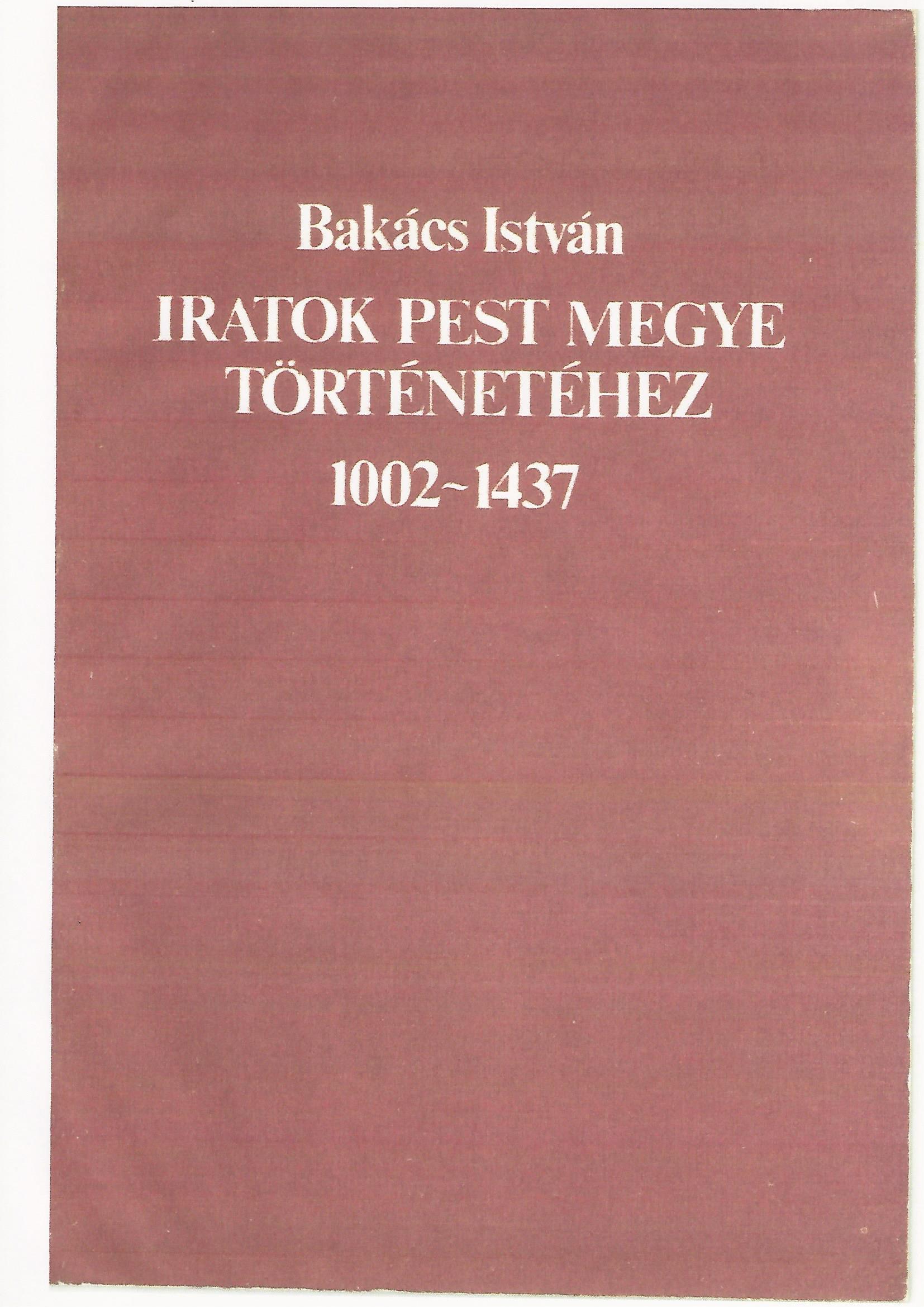 Bakács István Iratok Pest megye történetéhez 1002-1437